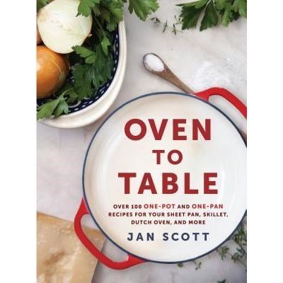 Oven To Table - Over 100 One-Pot And One-Pan Recipes For Your Sheet Pan, Skillet, Dutch Oven, And More