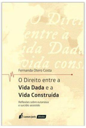 Direito Entre A Vida Dada e A Vida Construída - Costa,Fernando Otero pdf epub