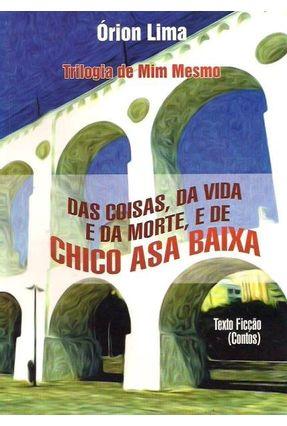 Das Coisas, da Vida e da Morte E, de Chico Asa Baixa - Trilogia de Mim Mesmo - Lima,Órion   Nisrs.org