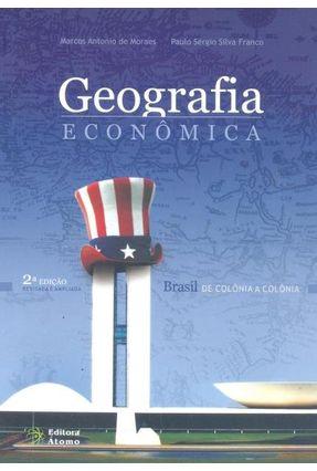 Geografia Econômica - Brasil de Colônia a Colônia - 2ª Ed. - Moraes,Marcos Antonio de Franco,Paulo Sérgio Silva | Tagrny.org