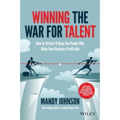 Winning The War for Talent - How to Attract and Keep the People Who Make Your Business Profitable