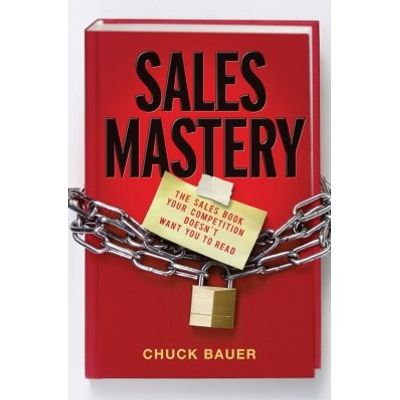 Sales Mastery - The Sales Book Your Competition Doesn't Want You to Read