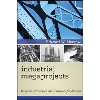 Industrial Megaprojects - Concepts, Strategies, and Practices for Success