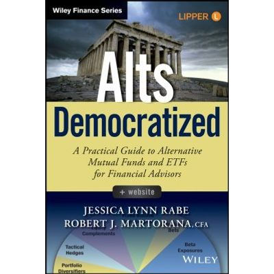 Alts Democratized - A Practical Guide to Alternative Mutual Funds and ETFs for Financial Advisors