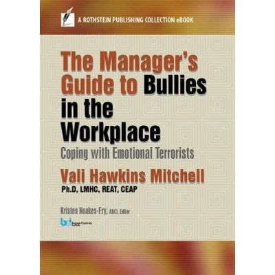 The Manager'apos;s Guide to Bullies in the Workplace - Coping with Emotional Terrorists