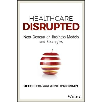 Healthcare Disrupted - Next Generation Business Models and Strategies