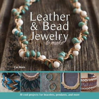 Leather & Bead Jewelry To Make - 30 Cool Projects For Bracelets, Pendants, And More
