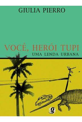Voce Heroi Tupi - Uma Lenda Urbana - Pierro,Giulia   Tagrny.org