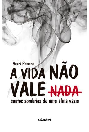 A Vida Não Vale Nada - Contos Sombrios de Uma Alma Vazia - Romano,André   Hoshan.org