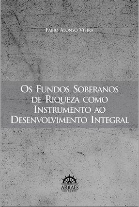 Os Fundos Soberanos de Riqueza Como Instrumento ao Desenvolvimento Integral - Vieira,Fabio Alonso   Tagrny.org