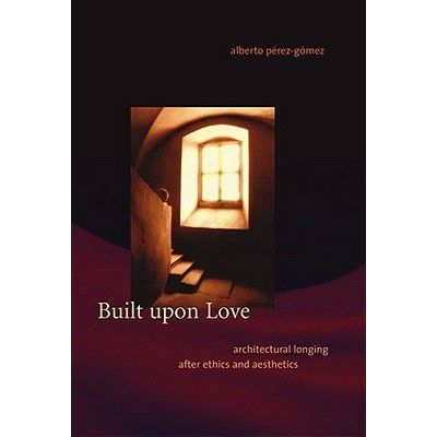 Built Upon Love - Architectural Longing After Ethics And Aesthetics