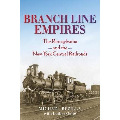 Branch Line Empires - The Pennsylvania And The New York Central Railroads