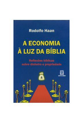 A Economia À Luz da Bíblia - Reflexões Bíblicas Sobre Dinheiro e Prosperidade - Haan,Rodolfo   Nisrs.org