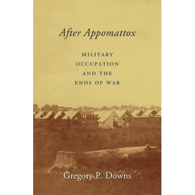 After Appomattox - Military Occupation And The Ends Of War