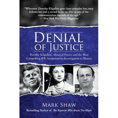 Denial Of Justice - Dorothy Kilgallen, Abuse Of Power, And The Most Compelling JFK Assassination Investigation In Histor