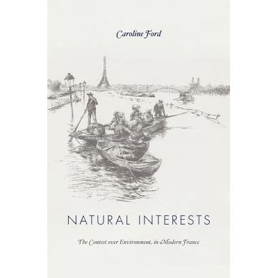 Natural Interests - The Contest Over Environment In Modern France