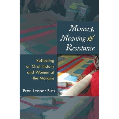 Memory, Meaning, And Resistance - Reflecting On Oral History And Women At The Margins