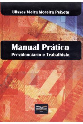 Manual Prático Previdenciário e Trabalhista - Peixoto,Ulisses Vieira Moreira   Tagrny.org