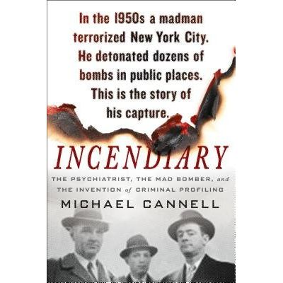 Incendiary - The Psychiatrist, The Mad Bomber, And The Invention Of Criminal Profiling