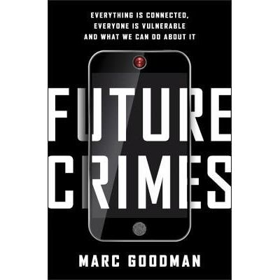 Future Crimes - Everything Is Connected, Everyone Is Vulnerable And What We Can do About It