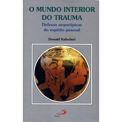 O Mundo Interior do Trauma - Defesas Arquetípicas do Espírito Pessoal - Col. Amor e Psique