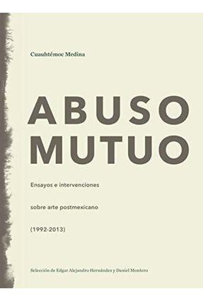 Abuso Mutuo - Ensayos E Intervenciones Sobre Arte Postmexicano (1992-2013) - Medina,Cuauhtemoc pdf epub