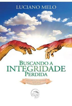 Buscando A Integridade Perdida - A Sabedoria Profunda Aplicada À Vida Cotidiana - Melo,Luciano Esmeraldo | Tagrny.org