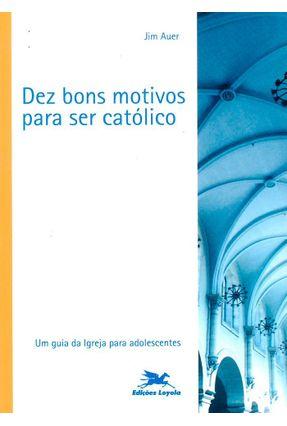 Dez Bons Motivos para Ser Católico - Um Guia da Igreja para Adolescentes - Auer,Jim pdf epub
