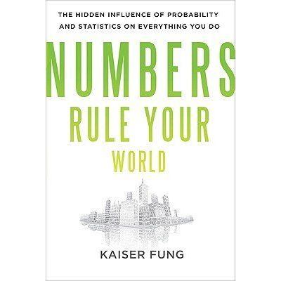 Numbers Rule Your World - The Hidden Influence Of Probabilities And Statistics On Everything You Do