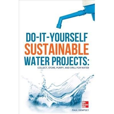 Do-It-Yourself Sustainable Water Projects - Collect, Store, Purify, And Drill For Water