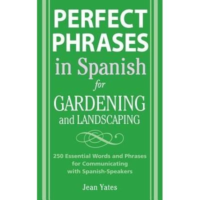 Perfect Phrases In Spanish For Gardening And Landscaping - 500 + Essential Words And Phrases For Communicating With Span