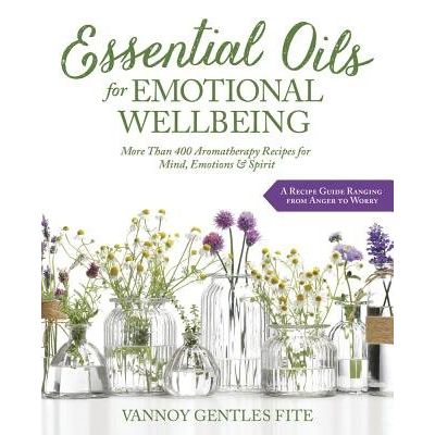 Essential Oils For Emotional Wellbeing - More Than 400 Aromatherapy Recipes For Mind, Emotions & Spirit