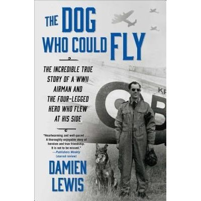 The Dog Who Could Fly - The Incredible True Story Of A WWII Airman And The Four-Legged Hero Who Flew At His Side