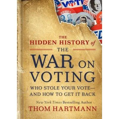 The Hidden History Of The War On Voting - Who Stole Your Vote And How To Get It Back