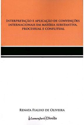 Interpretação e Aplicação de Convenções Internacionais Em Matéria Substantiva, Processual e Confl... - Oliveira,Renata Fialho | Tagrny.org
