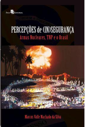 Percepções de (in)segurança - Armas Nucleares, Tnp e o Brasil - Machado da Silva,Marcos Valle   Tagrny.org