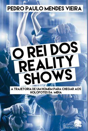 O Rei Dos Reality Shows - A Trajetória de Um Homem Para Chegar Aos Holofotes da Mídia - Vieira,Pedro Paulo Mendes | Hoshan.org
