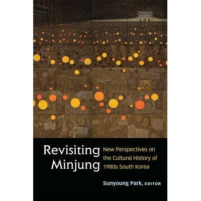 Revisiting Minjung - New Perspectives On The Cultural History Of 1980s South Korea