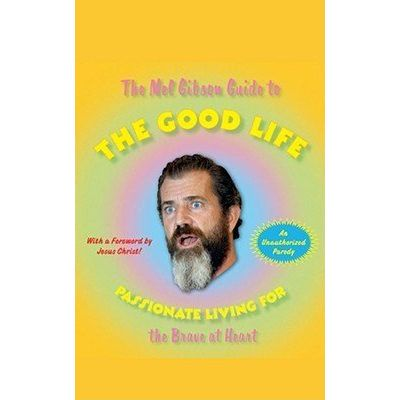 The Mel Gibson Guide To The Good Life - Passionate Living For The Brave At Heart