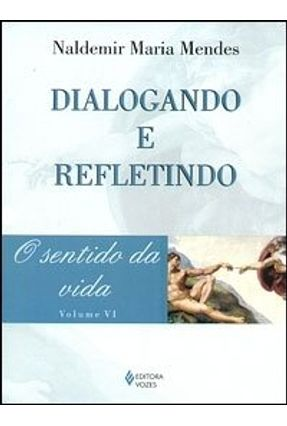 Dialogando e Refletindo - O Sentido da Vida - Vol. 6 - Mendes,Naldemir Maria | Hoshan.org
