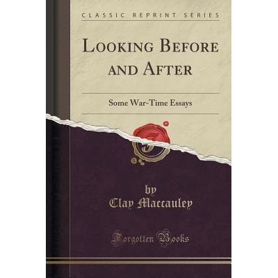 Looking Before And After - Some War-Time Essays (Classic Reprint)