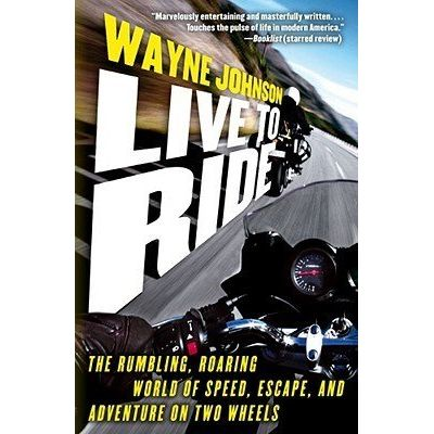 Live To Ride - The Rumbling, Roaring World Of Speed, Escape, And Adventure On Two Wheels