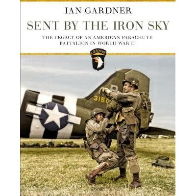 Sent By The Iron Sky - The Legacy Of An American Parachute Battalion In World War II