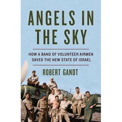 Angels In The Sky - How A Band Of Volunteer Airmen Saved The New State Of Israel