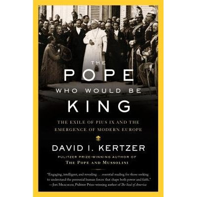 The Pope Who Would Be King - The Exile Of Pius IX And The Emergence Of Modern Europe