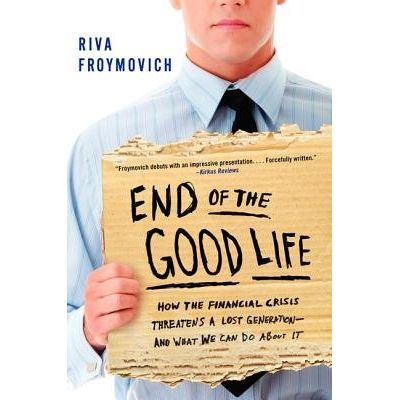 End Of The Good Life - How The Financial Crisis Threatens A Lost Generation--And What We Can do About It