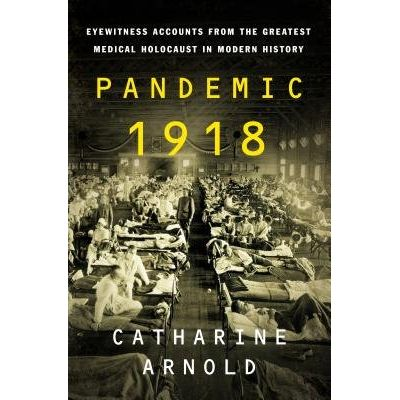 Pandemic 1918 - Eyewitness Accounts From The Greatest Medical Holocaust In Modern History