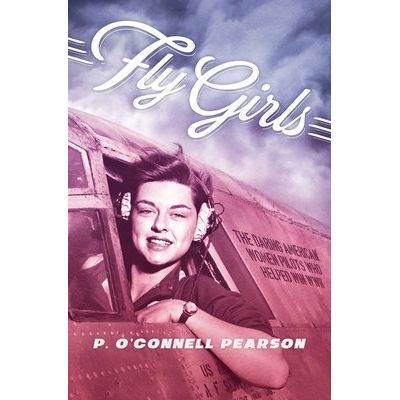 Fly Girls - The Daring American Women Pilots Who Helped Win WWII