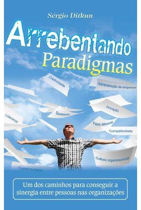 Arrebentando Paradigmas - Um Dos Caminhos Para Conseguir A Sinergia Entre Pessoas Nas Organizações - Ditkun,Sérgio | Nisrs.org