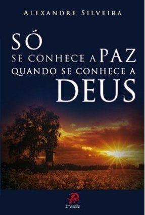 Só Se Conhece a Paz Quando Se Conhece a Deus - Silveira,Alexandre pdf epub